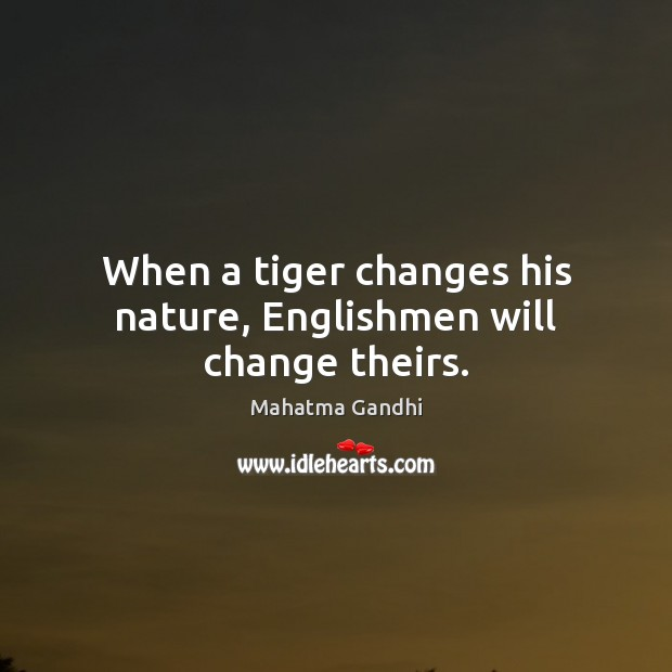 When a tiger changes his nature, Englishmen will change theirs. Image