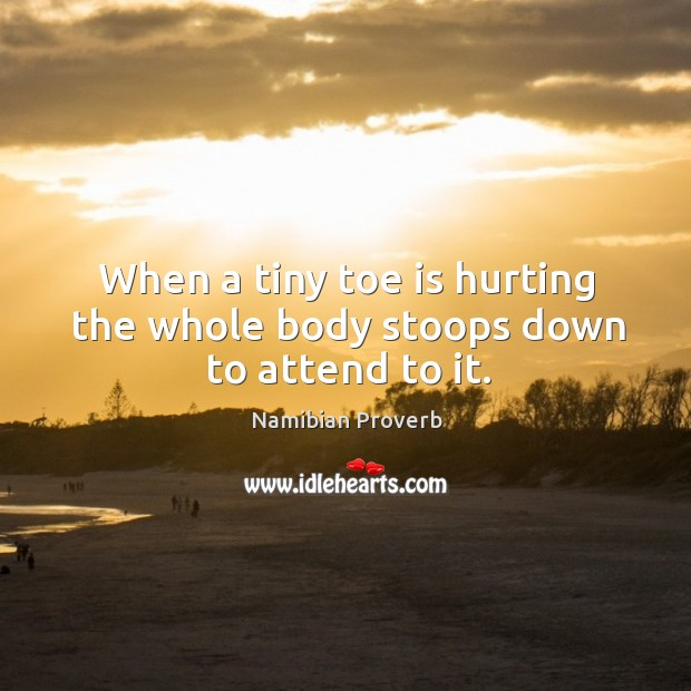 When a tiny toe is hurting the whole body stoops down to attend to it. Namibian Proverbs Image