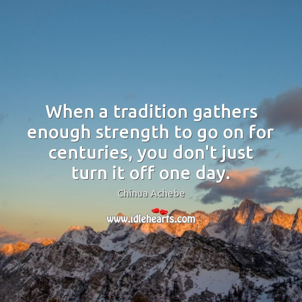 When a tradition gathers enough strength to go on for centuries, you Chinua Achebe Picture Quote