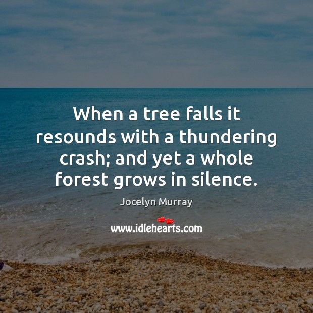 When a tree falls it resounds with a thundering crash; and yet Image