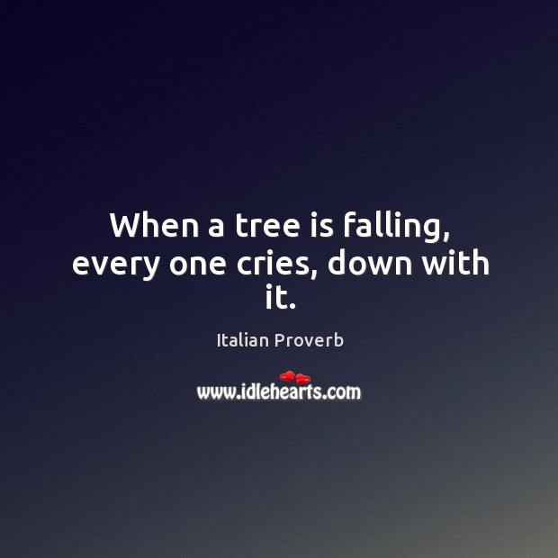 Image, When a tree is falling, every one cries, down with it.