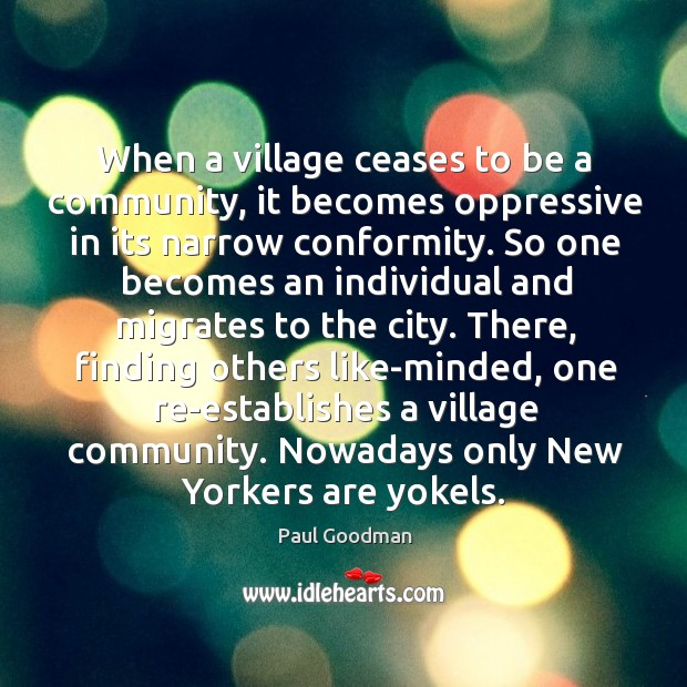 When a village ceases to be a community, it becomes oppressive in Paul Goodman Picture Quote