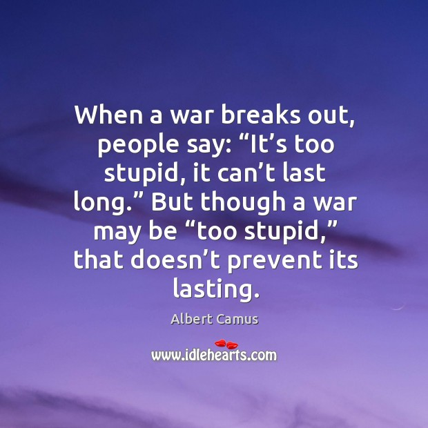 "Image, When a war breaks out, people say: ""it's too stupid, it can't last long."""