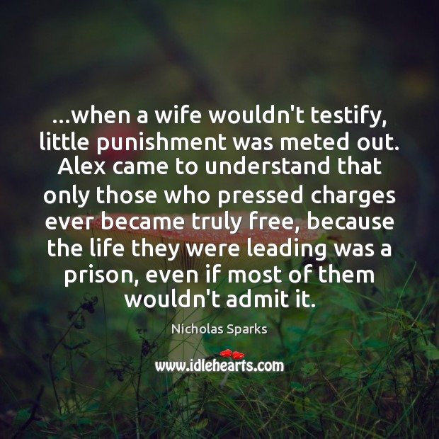 …when a wife wouldn't testify, little punishment was meted out. Alex came Nicholas Sparks Picture Quote