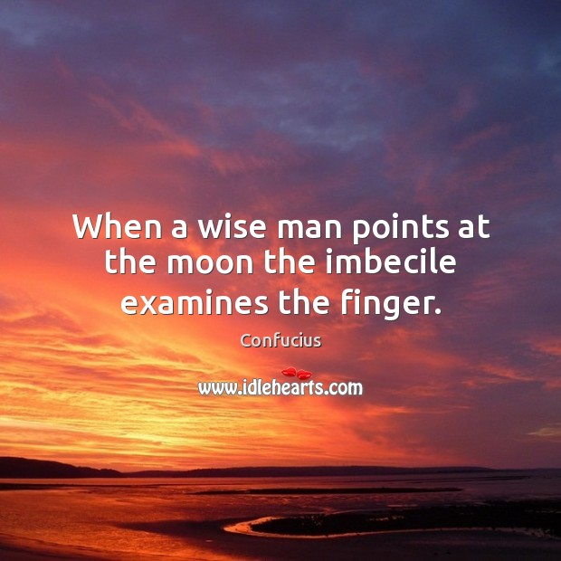 Image, When a wise man points at the moon the imbecile examines the finger.