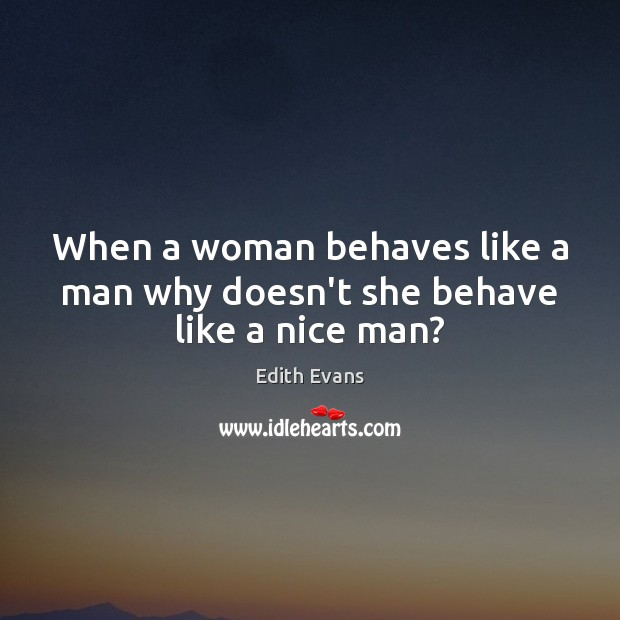When a woman behaves like a man why doesn't she behave like a nice man? Image