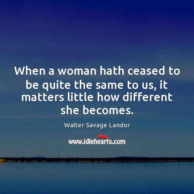 When a woman hath ceased to be quite the same to us, Walter Savage Landor Picture Quote