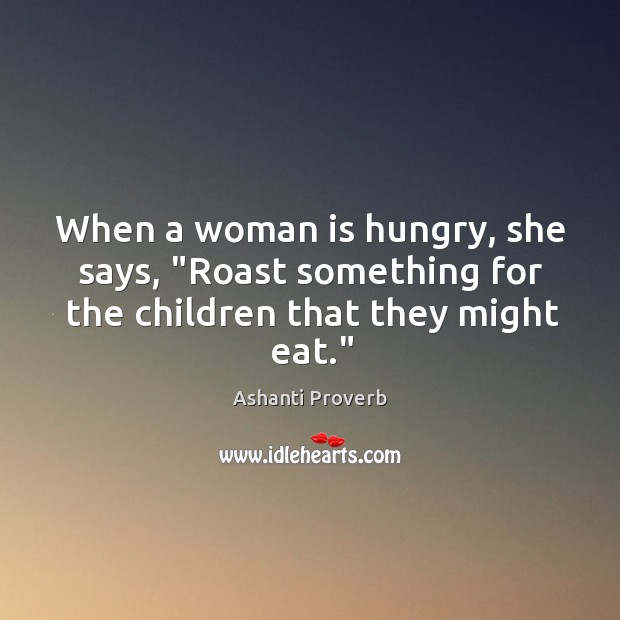 """When a woman is hungry, she says, """"roast something for the children that they might eat."""" Ashanti Proverbs Image"""