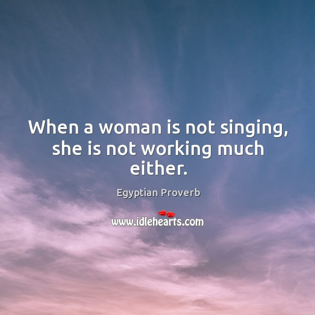When a woman is not singing, she is not working much either. Egyptian Proverbs Image
