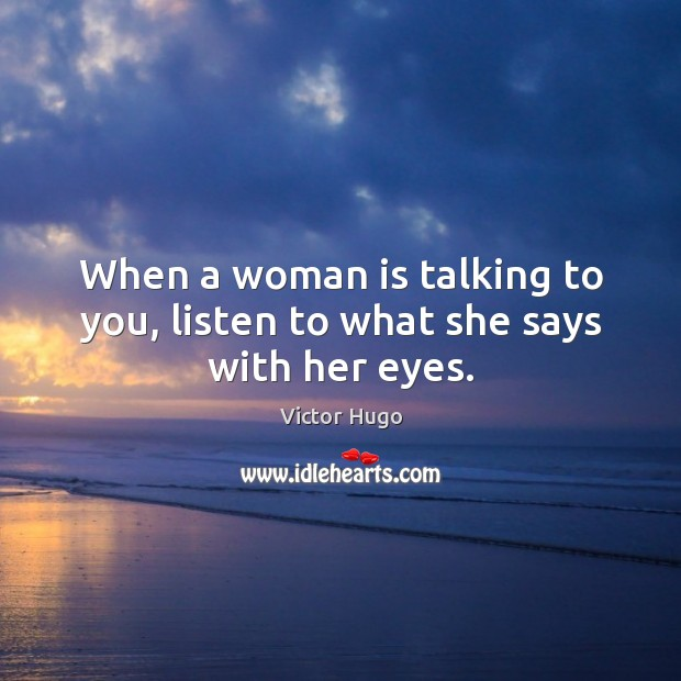 When a woman is talking to you, listen to what she says with her eyes. Image