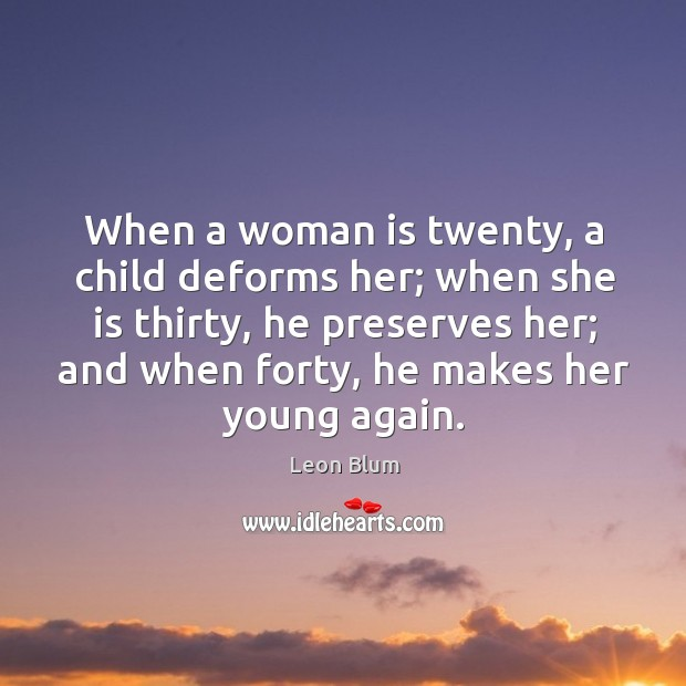 When a woman is twenty, a child deforms her; when she is thirty, he preserves her Image