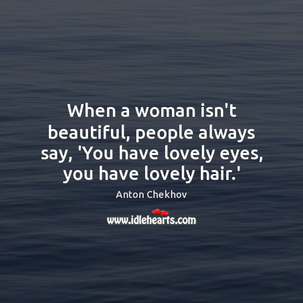 Image, When a woman isn't beautiful, people always say, 'You have lovely eyes,