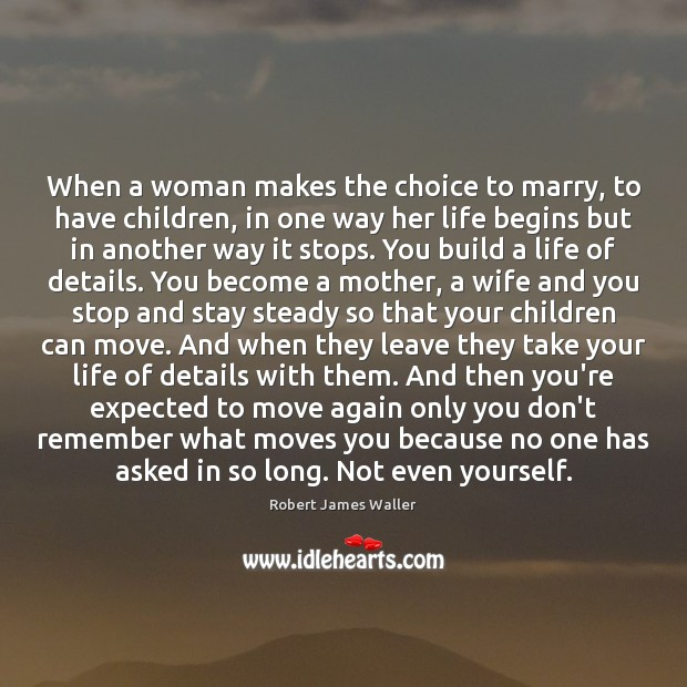 When a woman makes the choice to marry, to have children, in Robert James Waller Picture Quote