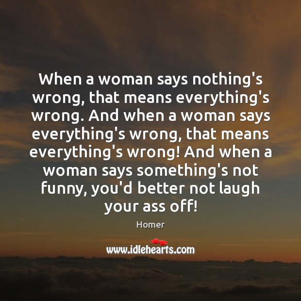 Image, When a woman says nothing's wrong, that means everything's wrong. And when