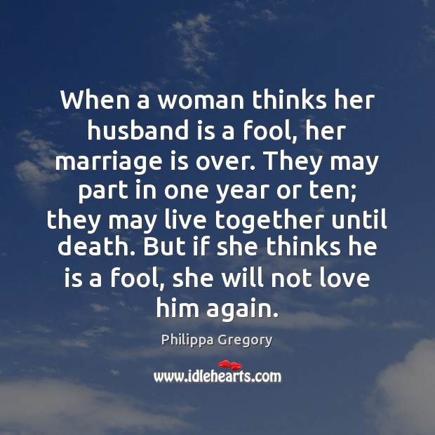 Philippa Gregory Picture Quote image saying: When a woman thinks her husband is a fool, her marriage is