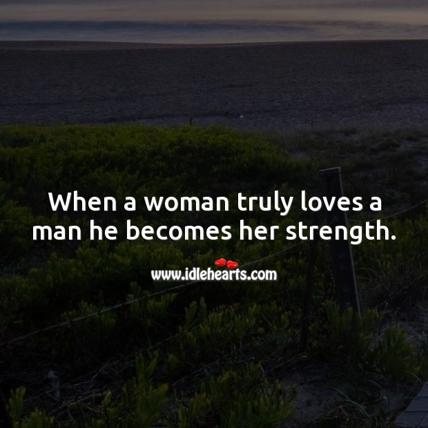 When a woman truly loves a man he becomes her strength. True Love Quotes Image