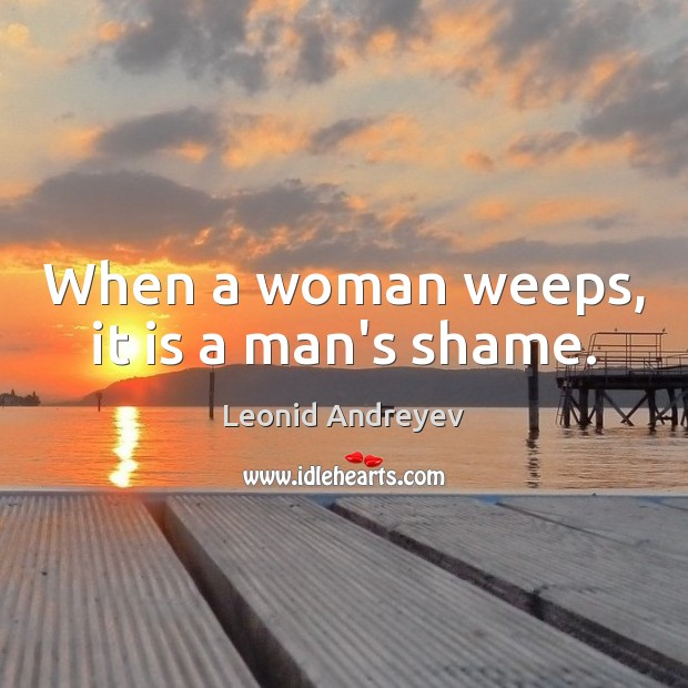 When a woman weeps, it is a man's shame. Leonid Andreyev Picture Quote