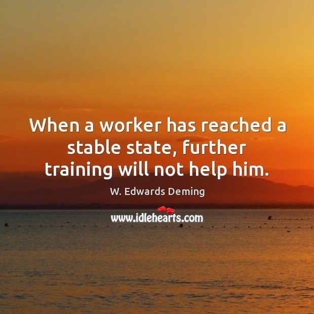 When a worker has reached a stable state, further training will not help him. W. Edwards Deming Picture Quote