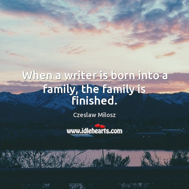 When a writer is born into a family, the family is finished. Czeslaw Milosz Picture Quote
