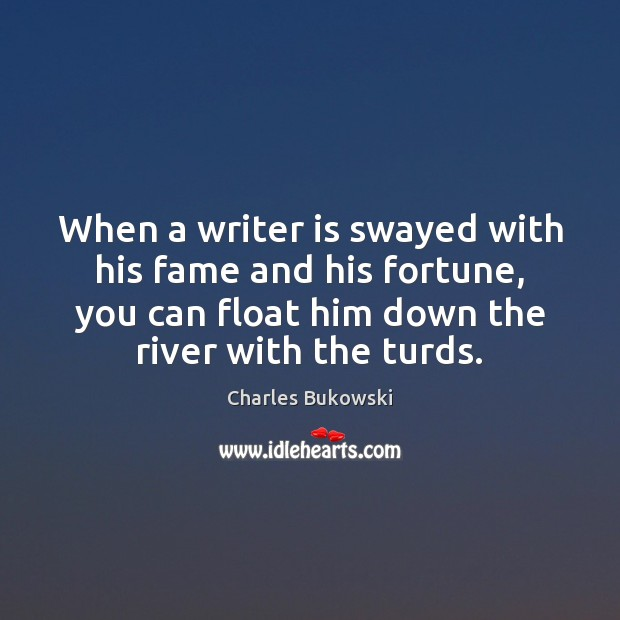 When a writer is swayed with his fame and his fortune, you Charles Bukowski Picture Quote