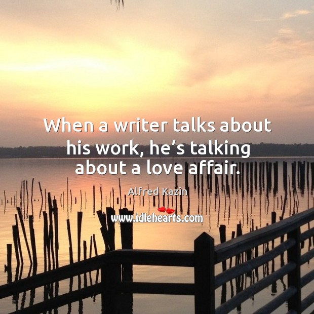 When a writer talks about his work, he's talking about a love affair. Image