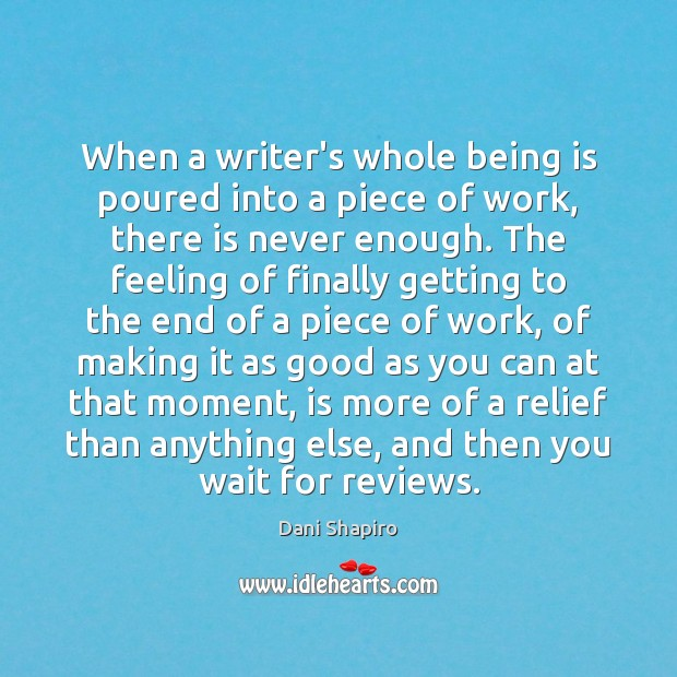 When a writer's whole being is poured into a piece of work, Dani Shapiro Picture Quote