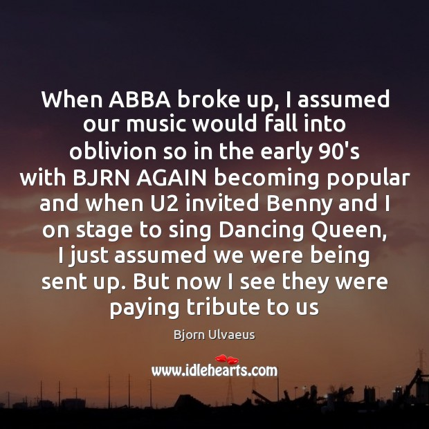 When ABBA broke up, I assumed our music would fall into oblivion Bjorn Ulvaeus Picture Quote