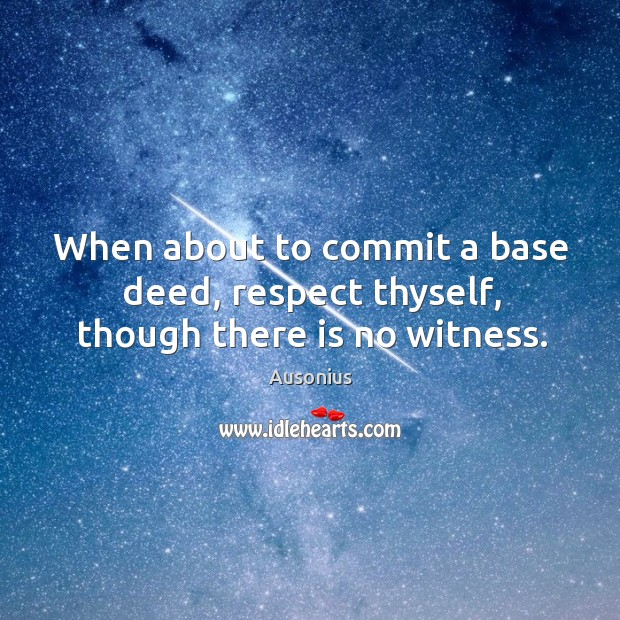 Image, When about to commit a base deed, respect thyself, though there is no witness.