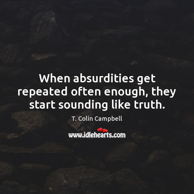 When absurdities get repeated often enough, they start sounding like truth. Image