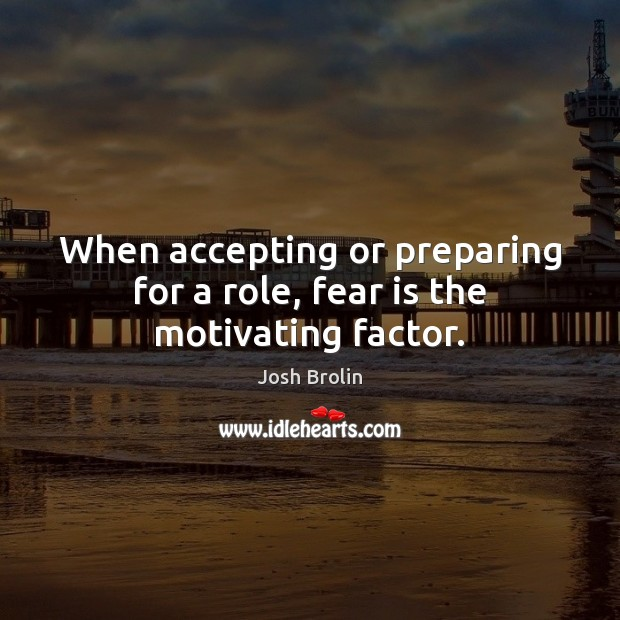 When accepting or preparing for a role, fear is the motivating factor. Image