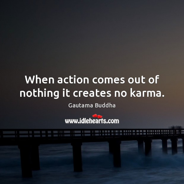 When action comes out of nothing it creates no karma. Karma Quotes Image