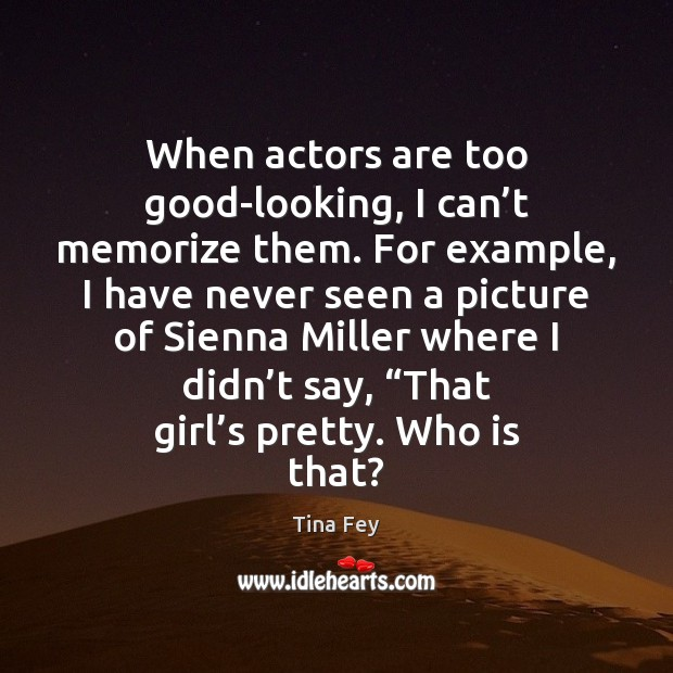 When actors are too good-looking, I can't memorize them. For example, Tina Fey Picture Quote