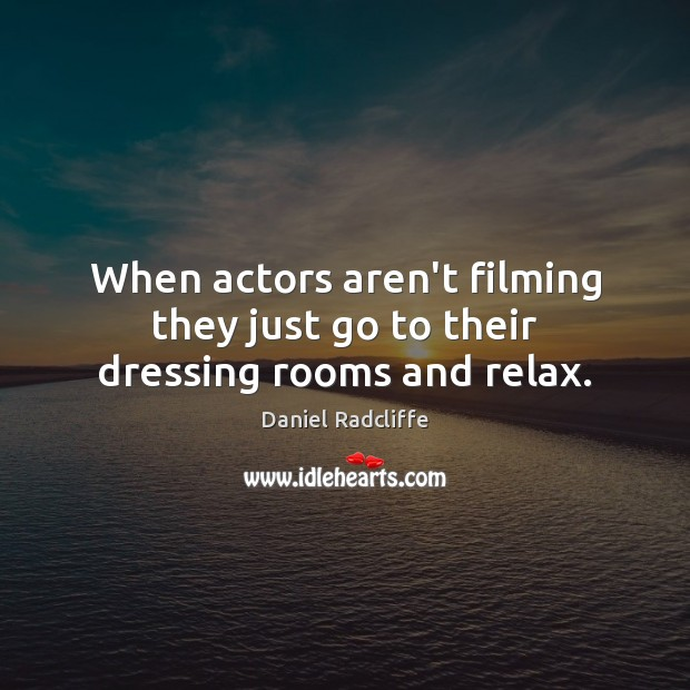 When actors aren't filming they just go to their dressing rooms and relax. Daniel Radcliffe Picture Quote