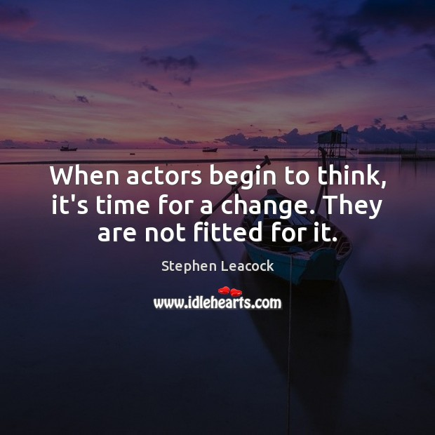 When actors begin to think, it's time for a change. They are not fitted for it. Stephen Leacock Picture Quote