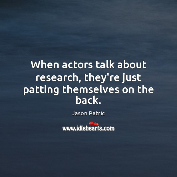 Image, When actors talk about research, they're just patting themselves on the back.