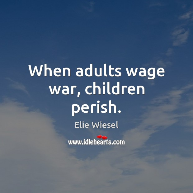 When adults wage war, children perish. Image