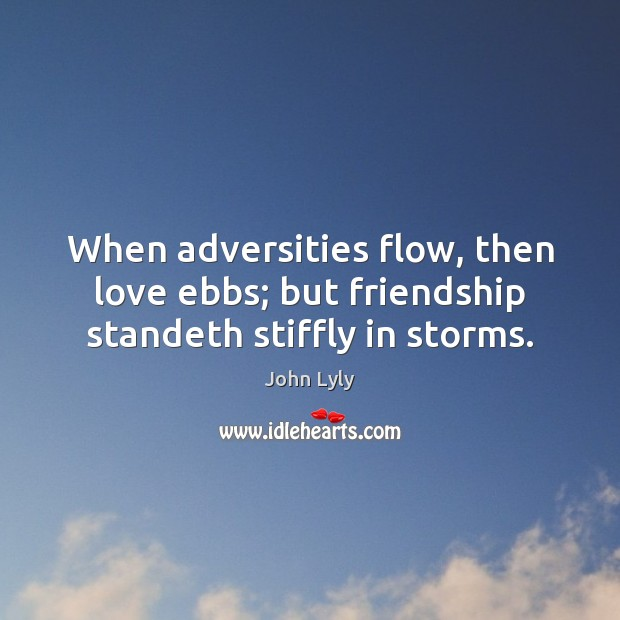 When adversities flow, then love ebbs; but friendship standeth stiffly in storms. John Lyly Picture Quote