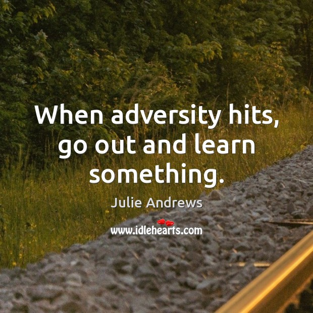 When adversity hits, go out and learn something. Julie Andrews Picture Quote