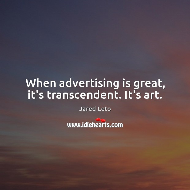 When advertising is great, it's transcendent. It's art. Image