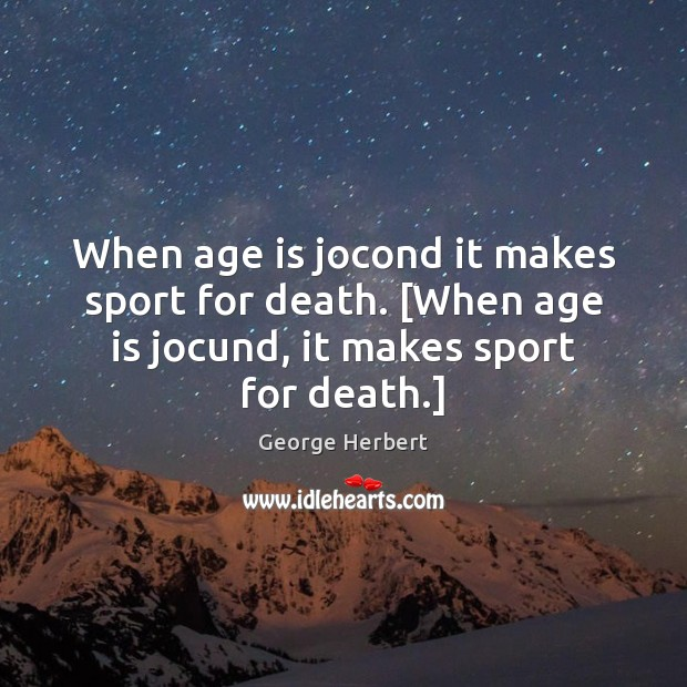 When age is jocond it makes sport for death. [When age is George Herbert Picture Quote