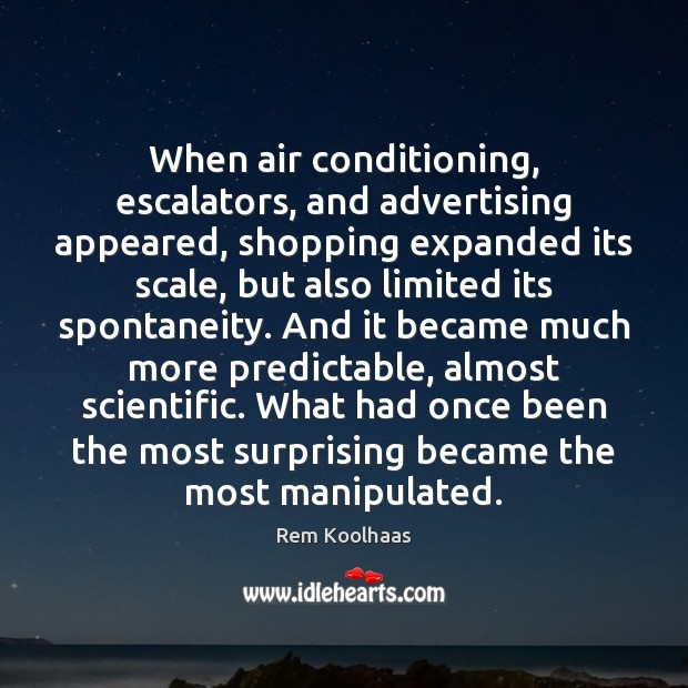 When air conditioning, escalators, and advertising appeared, shopping expanded its scale, but Rem Koolhaas Picture Quote