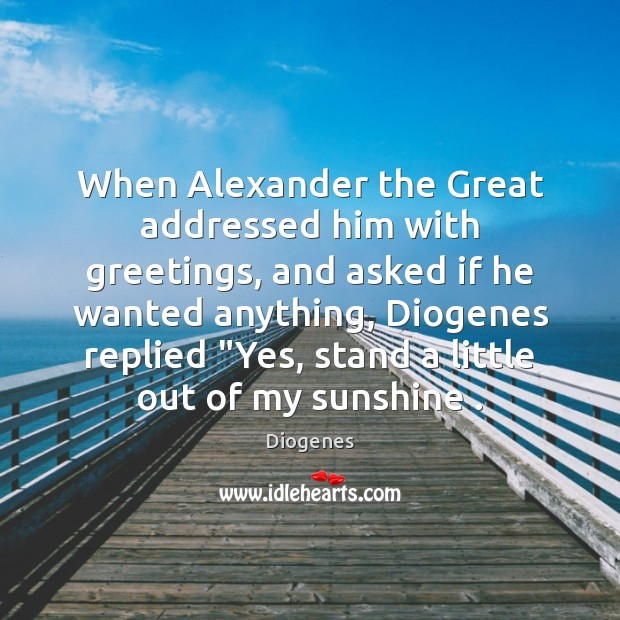 When Alexander the Great addressed him with greetings, and asked if he Image