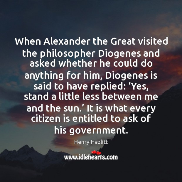 When Alexander the Great visited the philosopher Diogenes and asked whether he Image