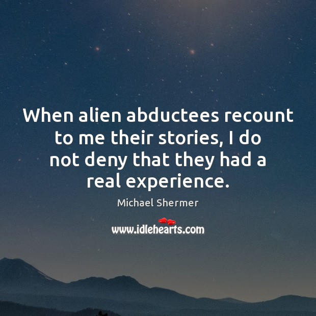 When alien abductees recount to me their stories, I do not deny Michael Shermer Picture Quote