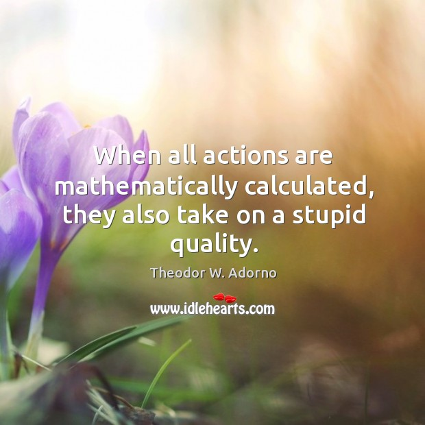 When all actions are mathematically calculated, they also take on a stupid quality. Theodor W. Adorno Picture Quote