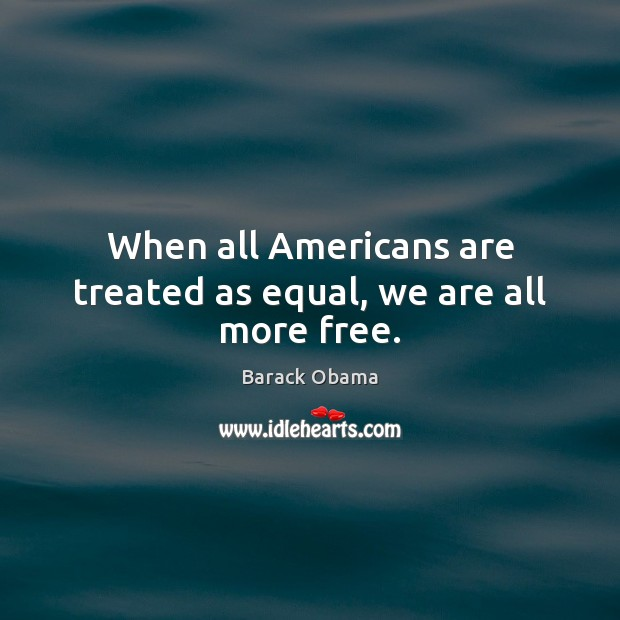When all Americans are treated as equal, we are all more free. Image