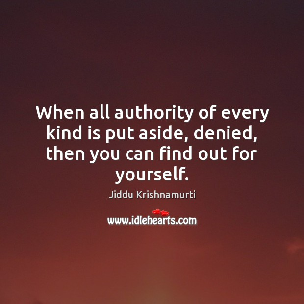 When all authority of every kind is put aside, denied, then you can find out for yourself. Image