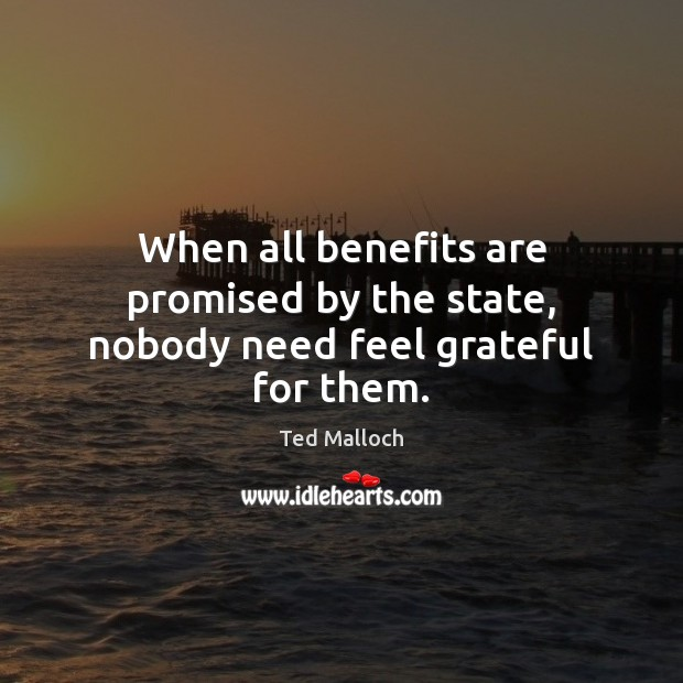 When all benefits are promised by the state, nobody need feel grateful for them. Ted Malloch Picture Quote