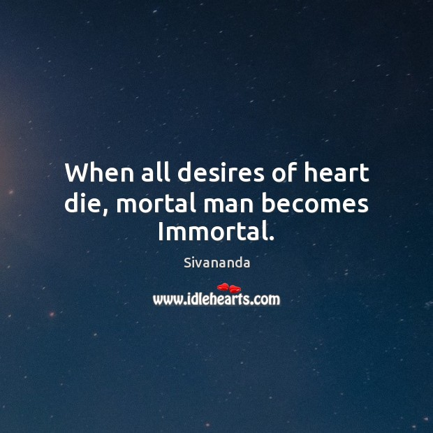 When all desires of heart die, mortal man becomes Immortal. Image