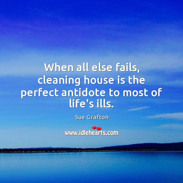 When all else fails, cleaning house is the perfect antidote to most of life's ills. Sue Grafton Picture Quote